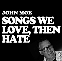 John Moe, Songs we Love, then Hate